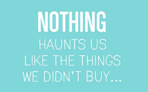 nothing haunts us as things we didn't buy