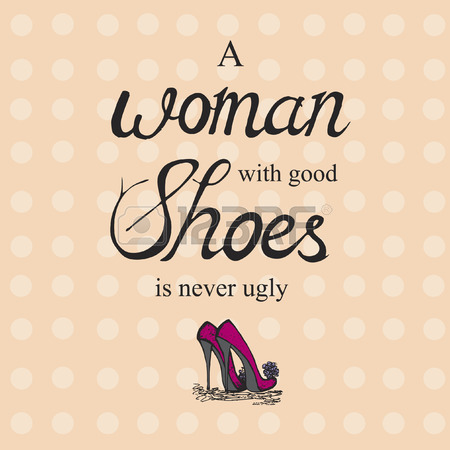 a woman with good shoes is never ugly